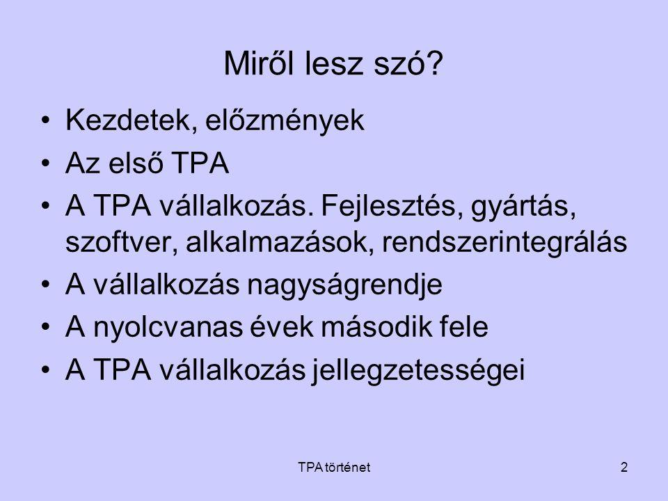 TPA történet43 •Kőolajipar –ÁFOR, termékvezeték mérő-adatgyűjtő rendszer –Nagyalföldi Kőolaj- és Földgáztermelő Vállalat –Tiszai Kőolajipari Vállalat, tartálypark mérő- adatgyűjtő –Tiszai Kőolajipari Vállalat, kombinált üzem folyamatirányítási rendszer –MMG AM, gázlift technológia irányítása –Dunai Kőolajipari Vállalat, benzinkeverő foly.