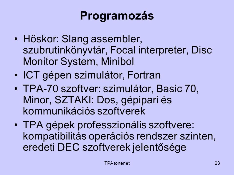 TPA történet23 Programozás •Hőskor: Slang assembler, szubrutinkönyvtár, Focal interpreter, Disc Monitor System, Minibol •ICT gépen szimulátor, Fortran