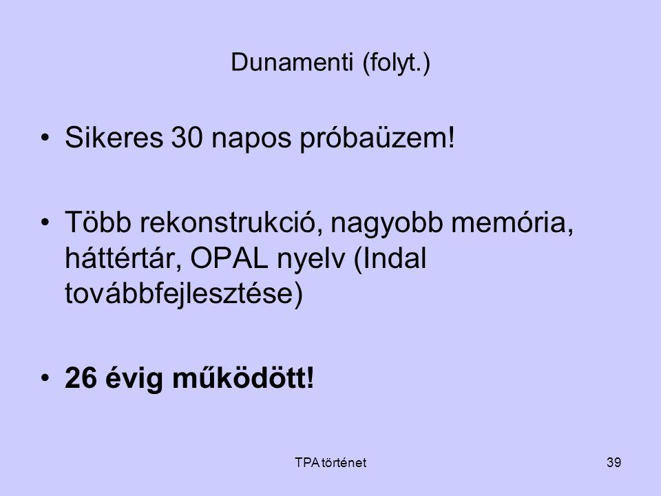 TPA történet39 Dunamenti (folyt.) •Sikeres 30 napos próbaüzem! •Több rekonstrukció, nagyobb memória, háttértár, OPAL nyelv (Indal továbbfejlesztése) •
