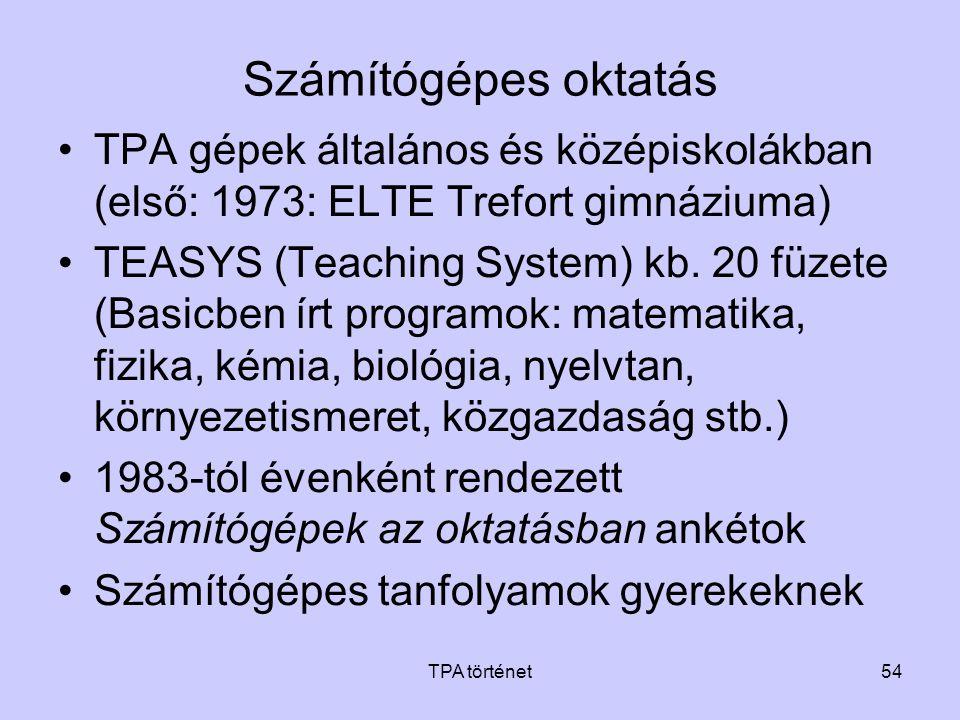 TPA történet54 Számítógépes oktatás •TPA gépek általános és középiskolákban (első: 1973: ELTE Trefort gimnáziuma) •TEASYS (Teaching System) kb. 20 füz
