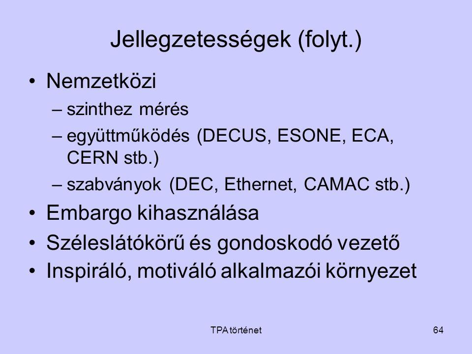 TPA történet64 Jellegzetességek (folyt.) •Nemzetközi –szinthez mérés –együttműködés (DECUS, ESONE, ECA, CERN stb.) –szabványok (DEC, Ethernet, CAMAC s