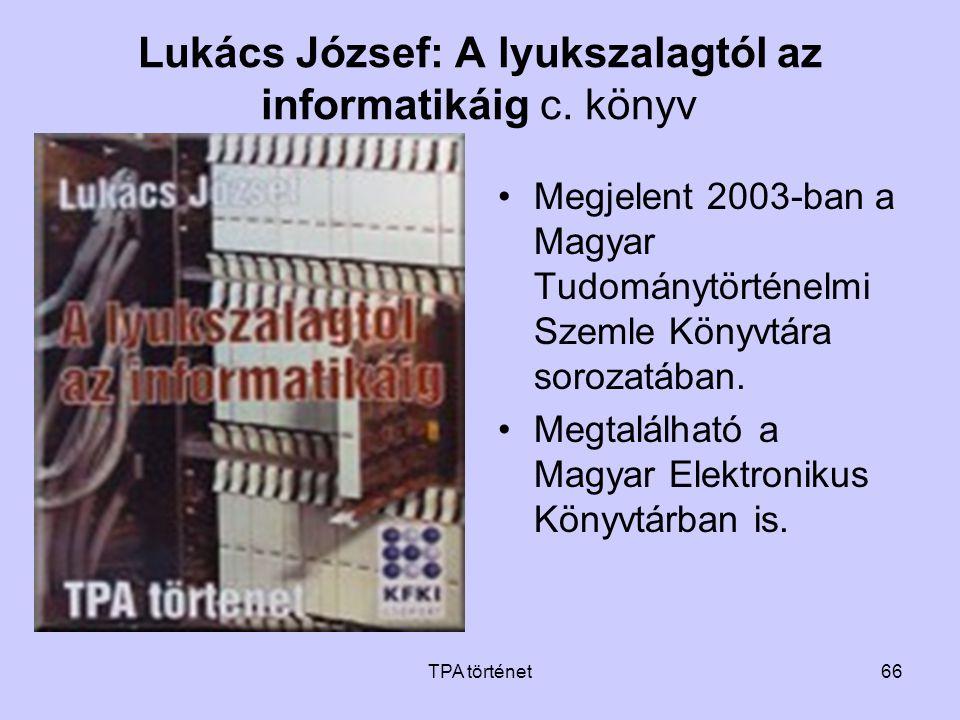 TPA történet66 Lukács József: A lyukszalagtól az informatikáig c. könyv •Megjelent 2003-ban a Magyar Tudománytörténelmi Szemle Könyvtára sorozatában.