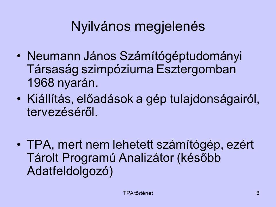 TPA történet8 Nyilvános megjelenés •Neumann János Számítógéptudományi Társaság szimpóziuma Esztergomban 1968 nyarán. •Kiállítás, előadások a gép tulaj