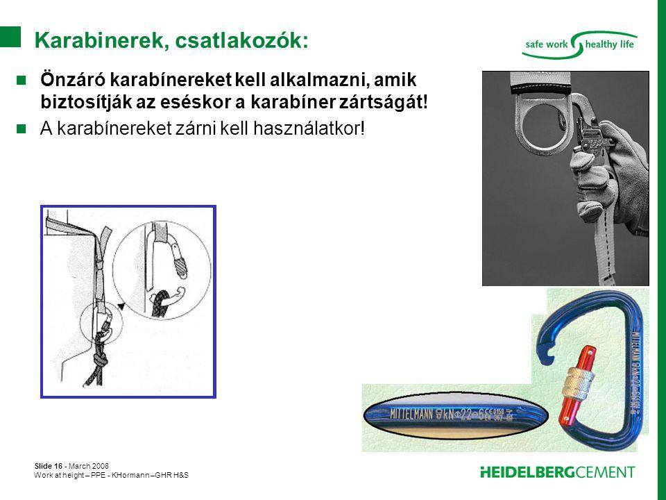 Slide 16 - March 2008 Work at height – PPE - KHormann –GHR H&S Karabinerek, csatlakozók:  Önzáró karabínereket kell alkalmazni, amik biztosítják az e