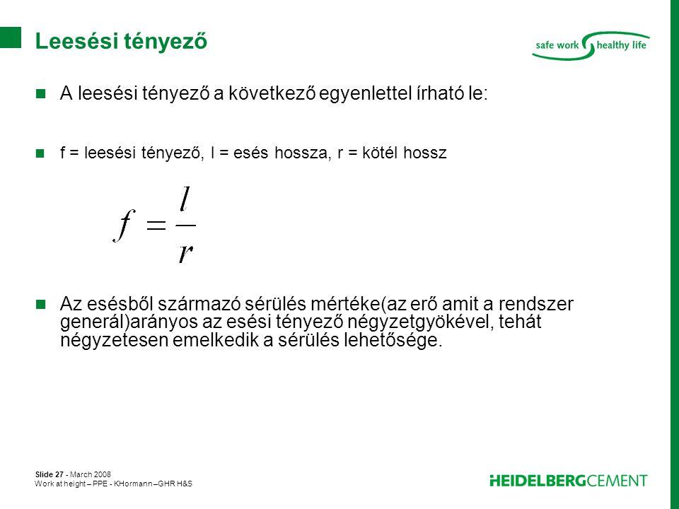 Slide 27 - March 2008 Work at height – PPE - KHormann –GHR H&S Leesési tényező  A leesési tényező a következő egyenlettel írható le:  f = leesési té