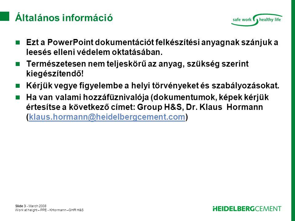 Slide 3 - March 2008 Work at height – PPE - KHormann –GHR H&S Általános információ  Ezt a PowerPoint dokumentációt felkészítési anyagnak szánjuk a le