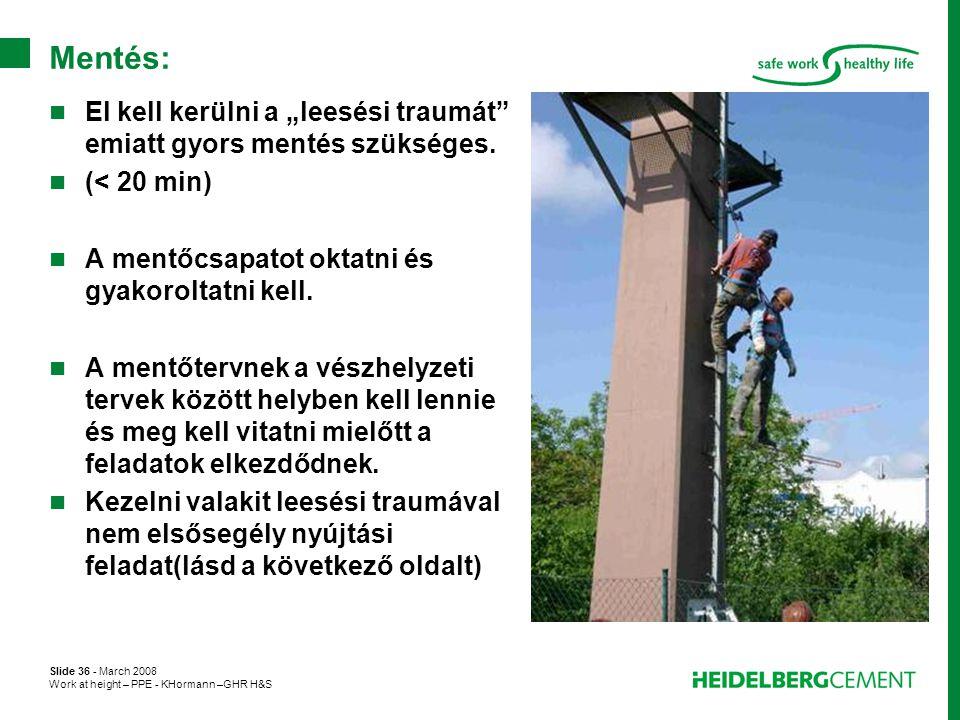 """Slide 36 - March 2008 Work at height – PPE - KHormann –GHR H&S Mentés:  El kell kerülni a """"leesési traumát"""" emiatt gyors mentés szükséges.  (< 20 mi"""