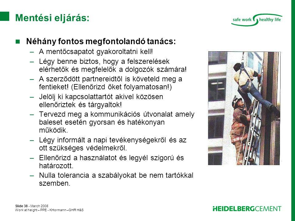 Slide 38 - March 2008 Work at height – PPE - KHormann –GHR H&S Mentési eljárás:  Néhány fontos megfontolandó tanács: –A mentőcsapatot gyakoroltatni k