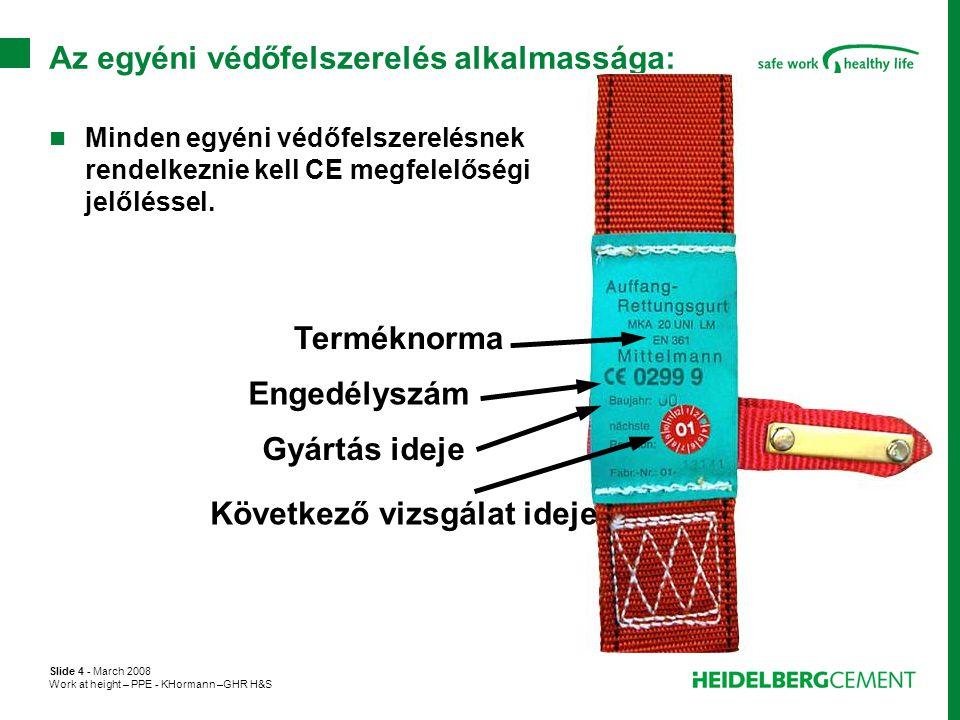 Slide 5 - March 2008 Work at height – PPE - KHormann –GHR H&S Egyéni védőfelszerelés tárolása:  A tárolásnak a gyártó előírásai szerint kell történnie.