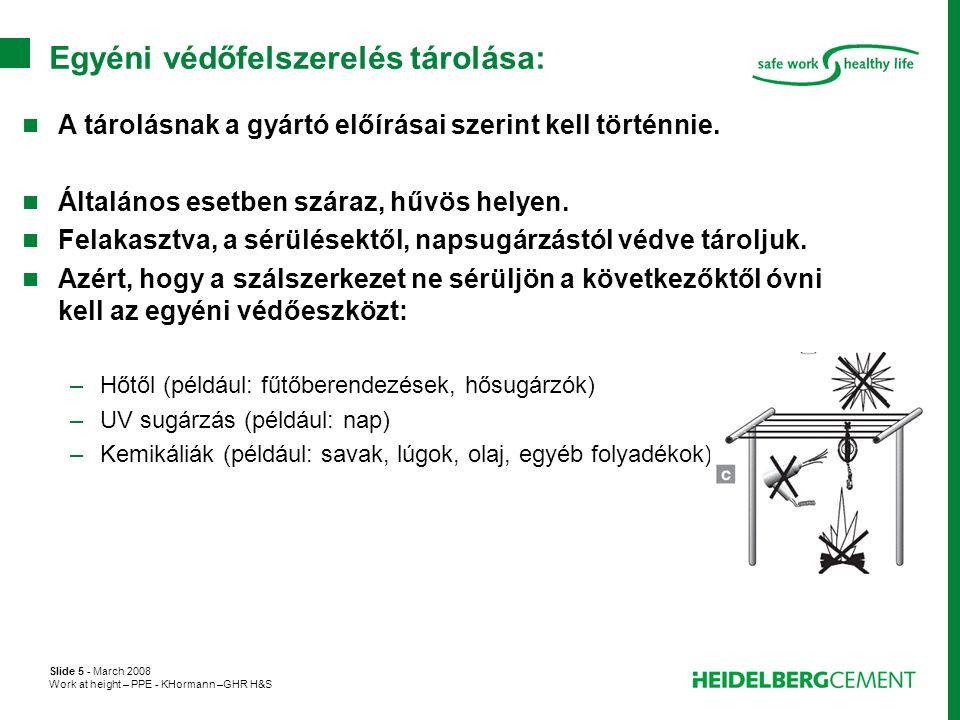 Slide 5 - March 2008 Work at height – PPE - KHormann –GHR H&S Egyéni védőfelszerelés tárolása:  A tárolásnak a gyártó előírásai szerint kell történni