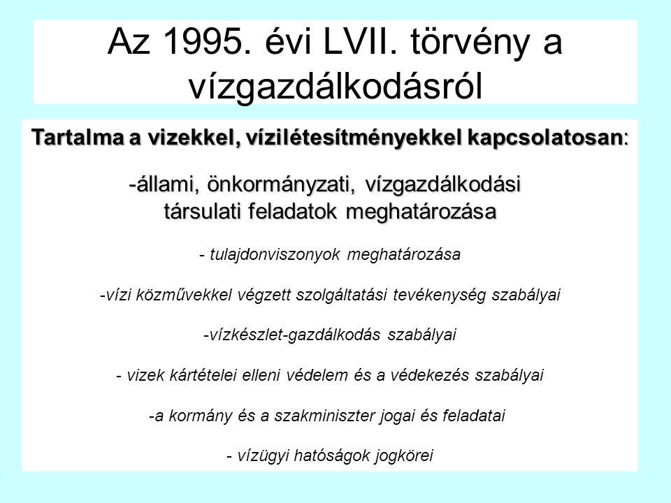 Az 1995. évi LVII. törvény a vízgazdálkodásról Tartalma a vizekkel, vízilétesítményekkel kapcsolatosan: -állami, önkormányzati, vízgazdálkodási társul