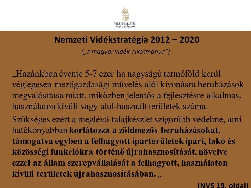 """14 Nemzeti Vidékstratégia 2012 – 2020 (""""a magyar vidék alkotmánya"""") """"Hazánkban évente 5-7 ezer ha nagyságú termőföld kerül véglegesen mezőgazdasági mű"""