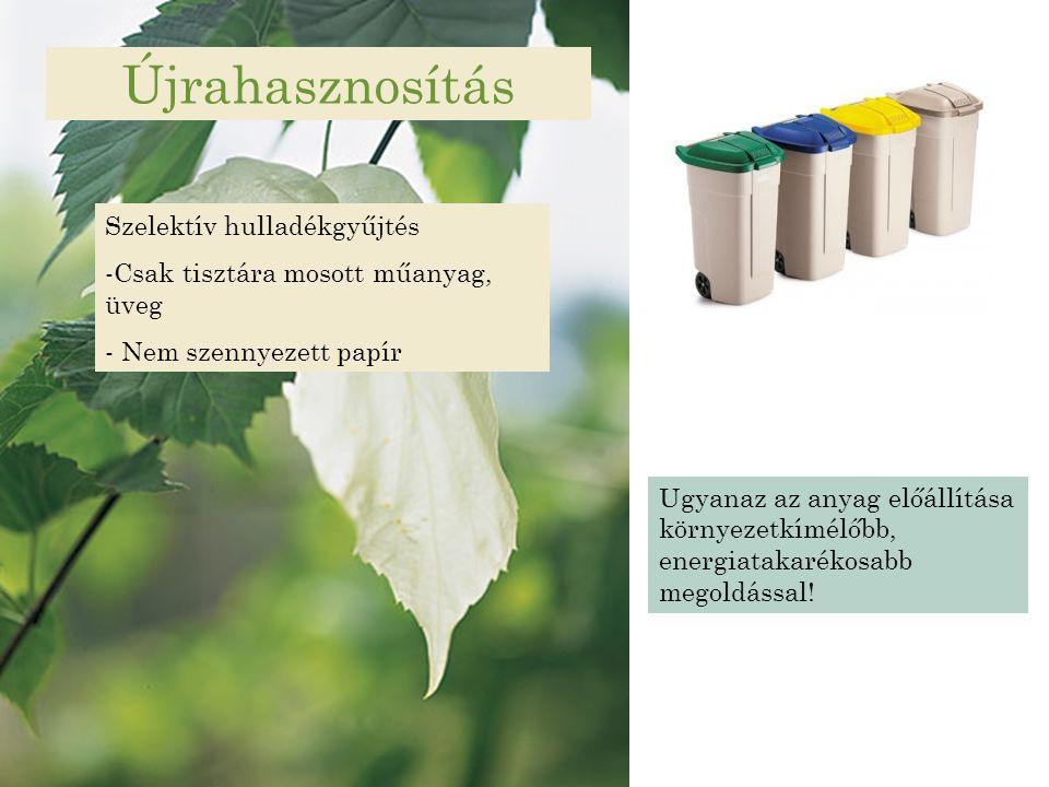 Újrahasznosítás Szelektív hulladékgyűjtés -Csak tisztára mosott műanyag, üveg - Nem szennyezett papír Ugyanaz az anyag előállítása környezetkímélőbb,