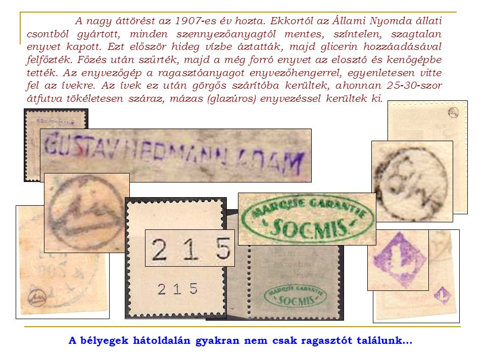 A bélyegek hátoldalán gyakran nem csak ragasztót találunk… A nagy áttörést az 1907-es év hozta. Ekkortól az Állami Nyomda állati csontból gyártott, mi