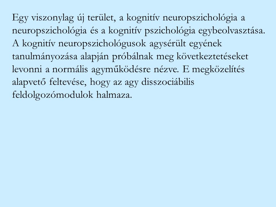 Egy viszonylag új terület, a kognitív neuropszichológia a neuropszichológia és a kognitív pszichológia egybeolvasztása. A kognitív neuropszichológusok