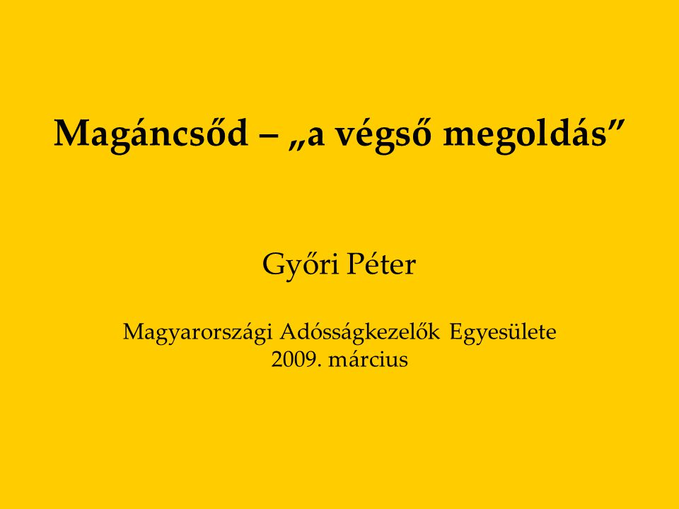 """1 Magáncsőd – """"a végső megoldás Győri Péter Magyarországi Adósságkezelők Egyesülete 2009. március"""