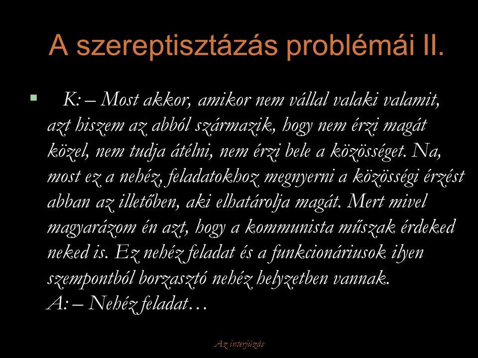 Az interjúzás A szereptisztázás problémái II.  K: – Most akkor, amikor nem vállal valaki valamit, azt hiszem az abból származik, hogy nem érzi magát