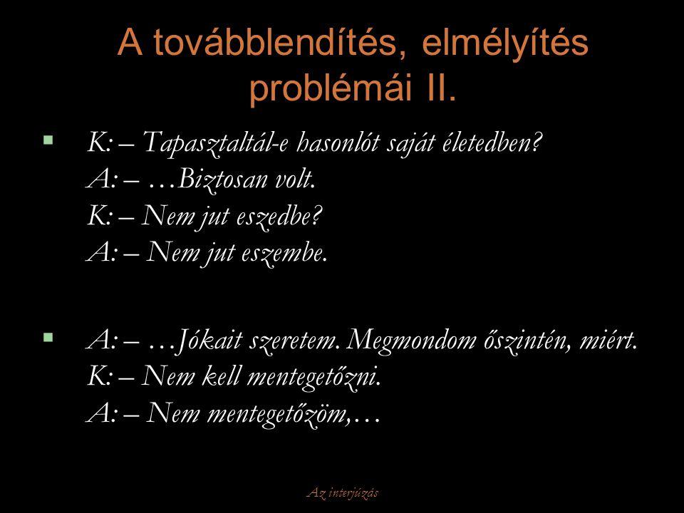 Az interjúzás A továbblendítés, elmélyítés problémái II.  K: – Tapasztaltál-e hasonlót saját életedben? A: – …Biztosan volt. K: – Nem jut eszedbe? A: