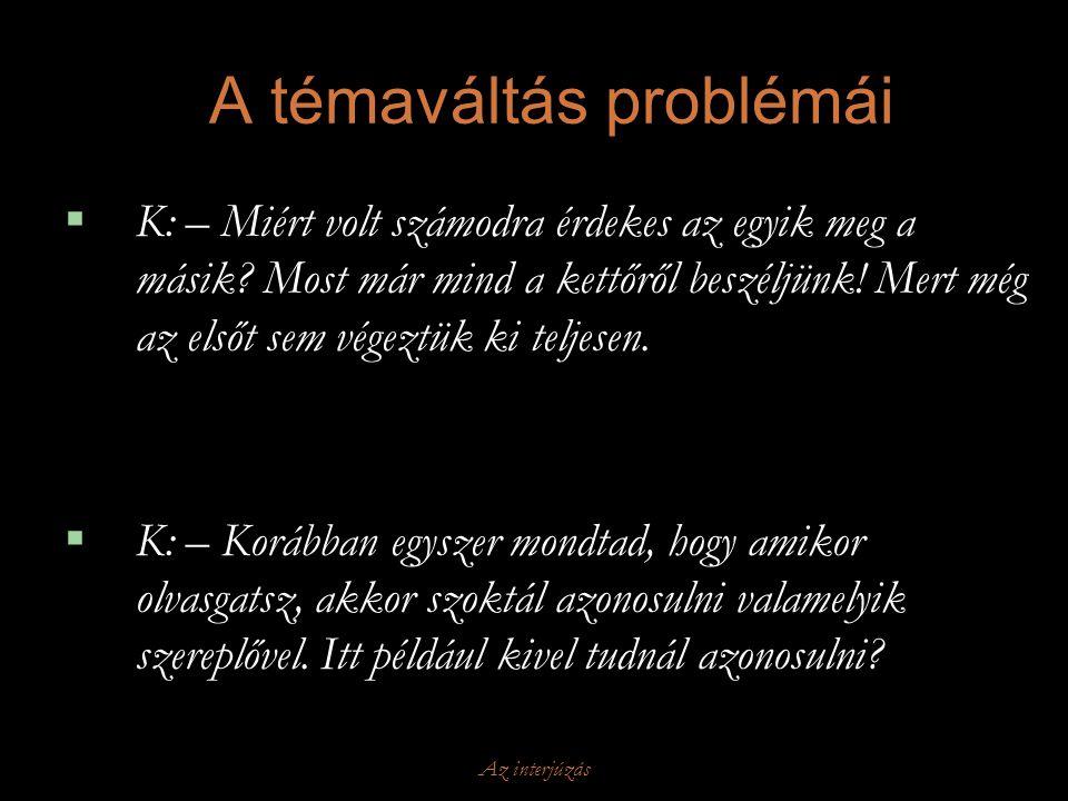 Az interjúzás A témaváltás problémái  K: – Miért volt számodra érdekes az egyik meg a másik? Most már mind a kettőről beszéljünk! Mert még az elsőt s