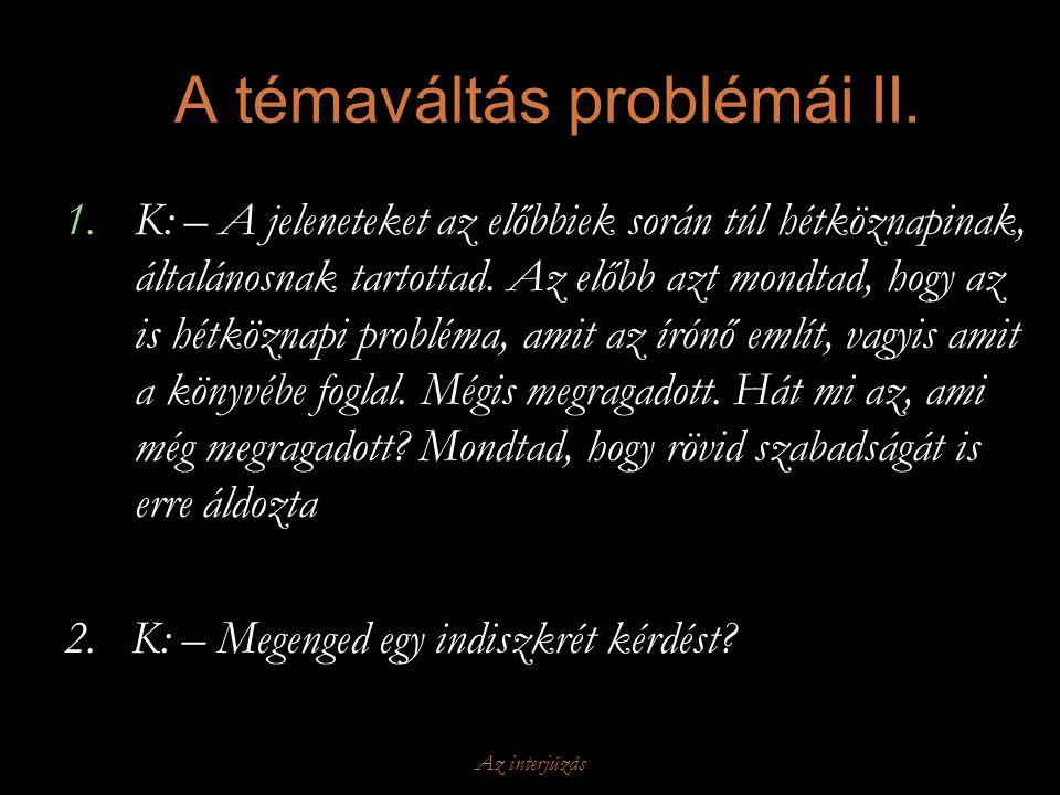 Az interjúzás A témaváltás problémái II. 1.K: – A jeleneteket az előbbiek során túl hétköznapinak, általánosnak tartottad. Az előbb azt mondtad, hogy
