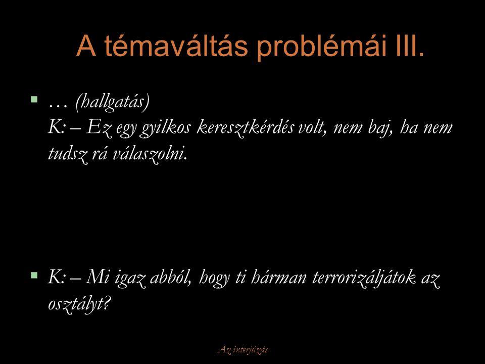 Az interjúzás A témaváltás problémái III.  … (hallgatás) K: – Ez egy gyilkos keresztkérdés volt, nem baj, ha nem tudsz rá válaszolni.  K: – Mi igaz