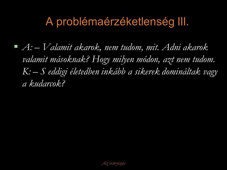 Az interjúzás A problémaérzéketlenség III.  A: – Valamit akarok, nem tudom, mit. Adni akarok valamit másoknak? Hogy milyen módon, azt nem tudom. K: –