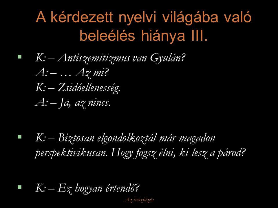 Az interjúzás A kérdezett nyelvi világába való beleélés hiánya III.  K: – Antiszemitizmus van Gyulán? A: – … Az mi? K: – Zsidóellenesség. A: – Ja, az