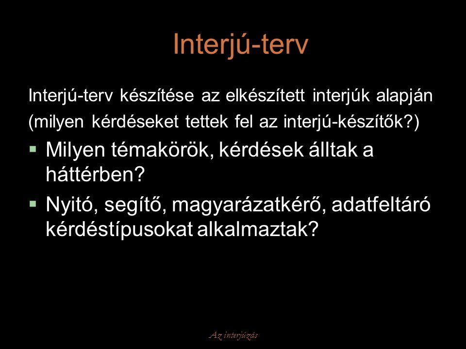 Az interjúzás Interjú-terv Interjú-terv készítése az elkészített interjúk alapján (milyen kérdéseket tettek fel az interjú-készítők?)  Milyen témakör