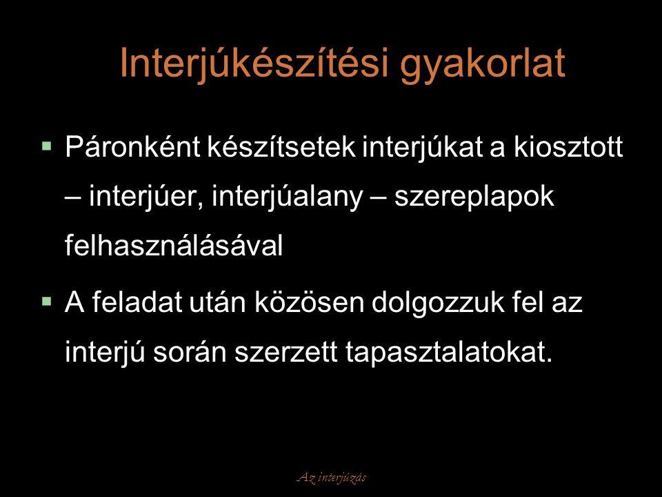Az interjúzás Interjúkészítési gyakorlat  Páronként készítsetek interjúkat a kiosztott – interjúer, interjúalany – szereplapok felhasználásával  A f