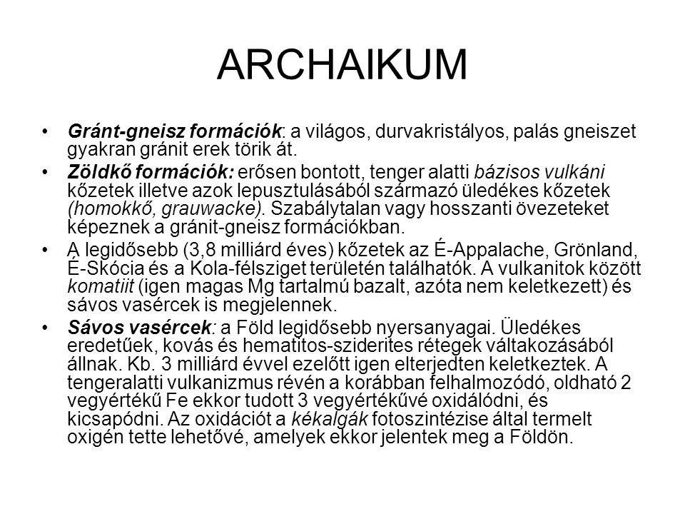 ARCHAIKUM •Gránt-gneisz formációk: a világos, durvakristályos, palás gneiszet gyakran gránit erek törik át. •Zöldkő formációk: erősen bontott, tenger