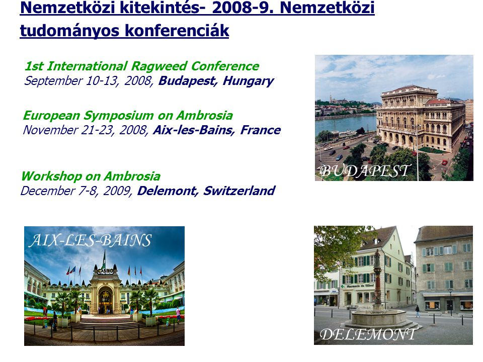 1st International Ragweed Conference September 10-13, 2008, Budapest, Hungary BUDAPEST European Symposium on Ambrosia November 21-23, 2008, Aix-les-Bains, France AIX-LES-BAINS Nemzetközi kitekintés- 2008-9.