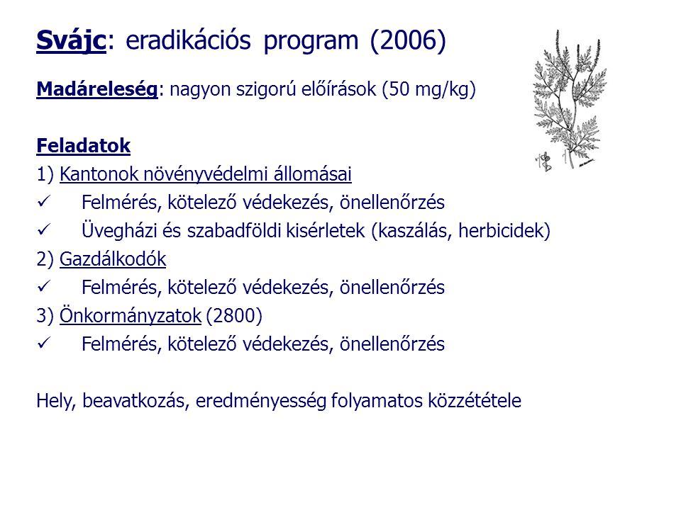 Svájc: eradikációs program (2006) Madáreleség: nagyon szigorú előírások (50 mg/kg) Feladatok 1) Kantonok növényvédelmi állomásai  Felmérés, kötelező védekezés, önellenőrzés  Üvegházi és szabadföldi kisérletek (kaszálás, herbicidek) 2) Gazdálkodók  Felmérés, kötelező védekezés, önellenőrzés 3) Önkormányzatok (2800)  Felmérés, kötelező védekezés, önellenőrzés Hely, beavatkozás, eredményesség folyamatos közzététele
