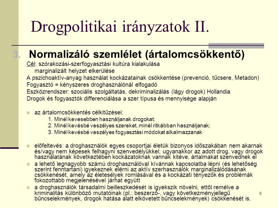 6 Drogpolitikai irányzatok II. 3. Normalizáló szemlélet (ártalomcsökkentő) Cél: szórakozási-szerfogyasztási kultúra kialakulása marginalizált helyzet