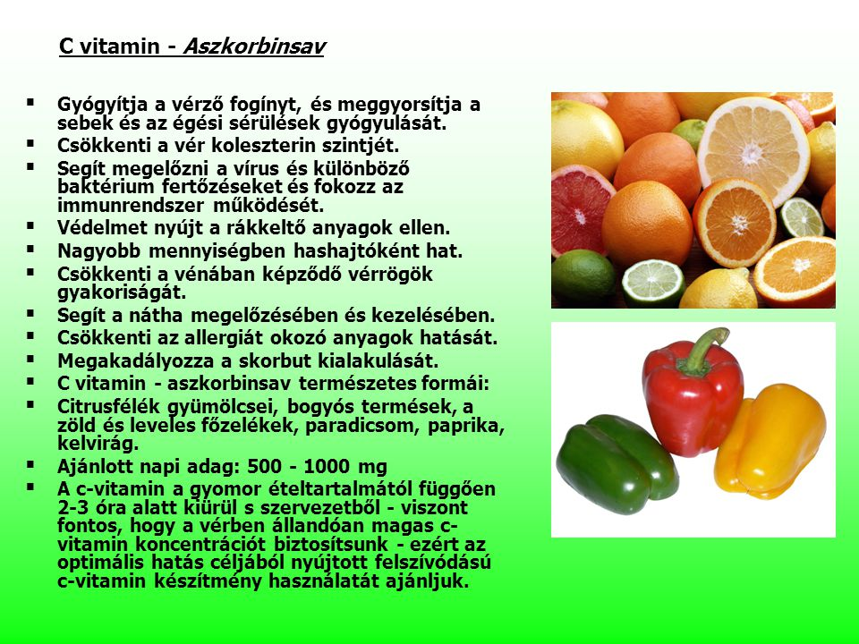 C vitamin - Aszkorbinsav   Gyógyítja a vérző fogínyt, és meggyorsítja a sebek és az égési sérülések gyógyulását.   Csökkenti a vér koleszterin szi