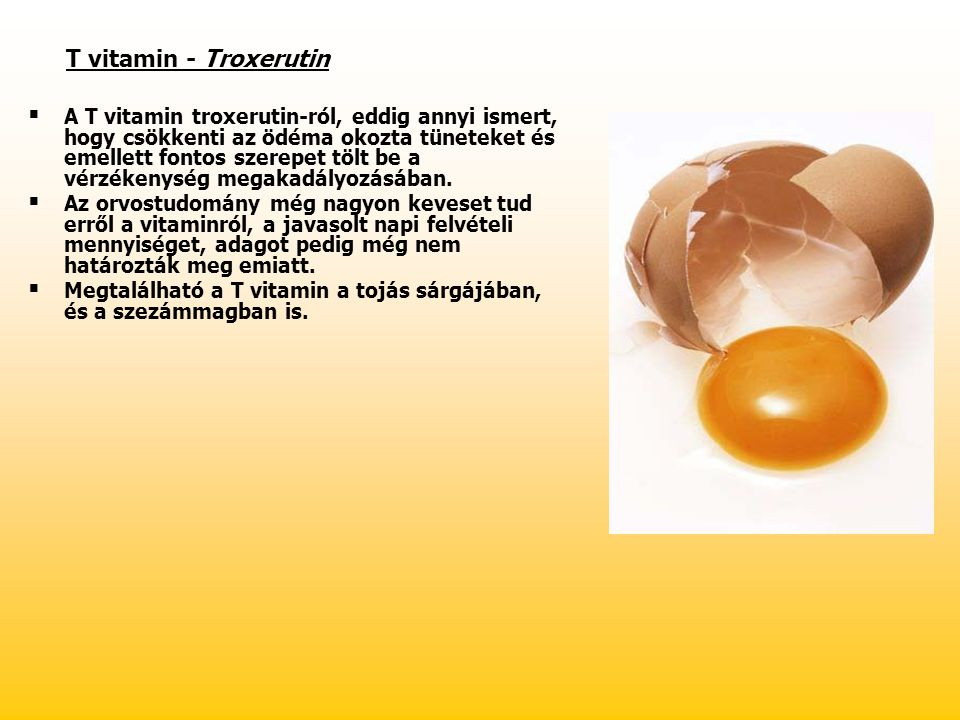 T vitamin - Troxerutin   A T vitamin troxerutin-ról, eddig annyi ismert, hogy csökkenti az ödéma okozta tüneteket és emellett fontos szerepet tölt b
