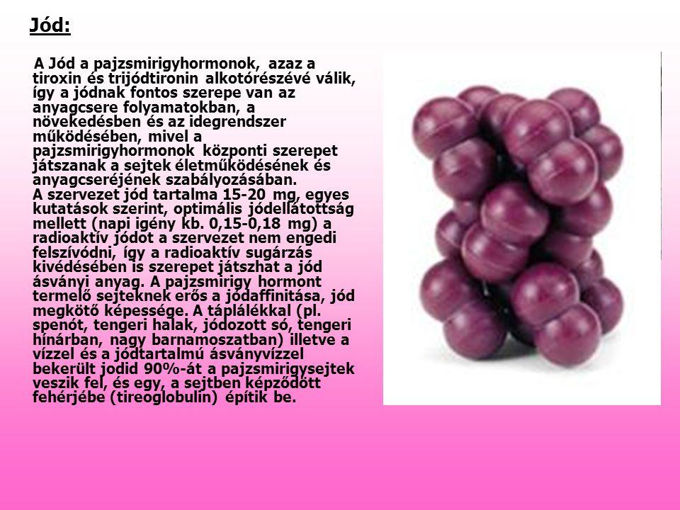 Jód: A Jód a pajzsmirigyhormonok, azaz a tiroxin és trijódtironin alkotórészévé válik, így a jódnak fontos szerepe van az anyagcsere folyamatokban, a