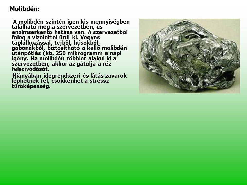 Molibdén: A molibdén szintén igen kis mennyiségben található meg a szervezetben, és enzimserkentő hatása van. A szervezetből főleg a vizelettel ürül k