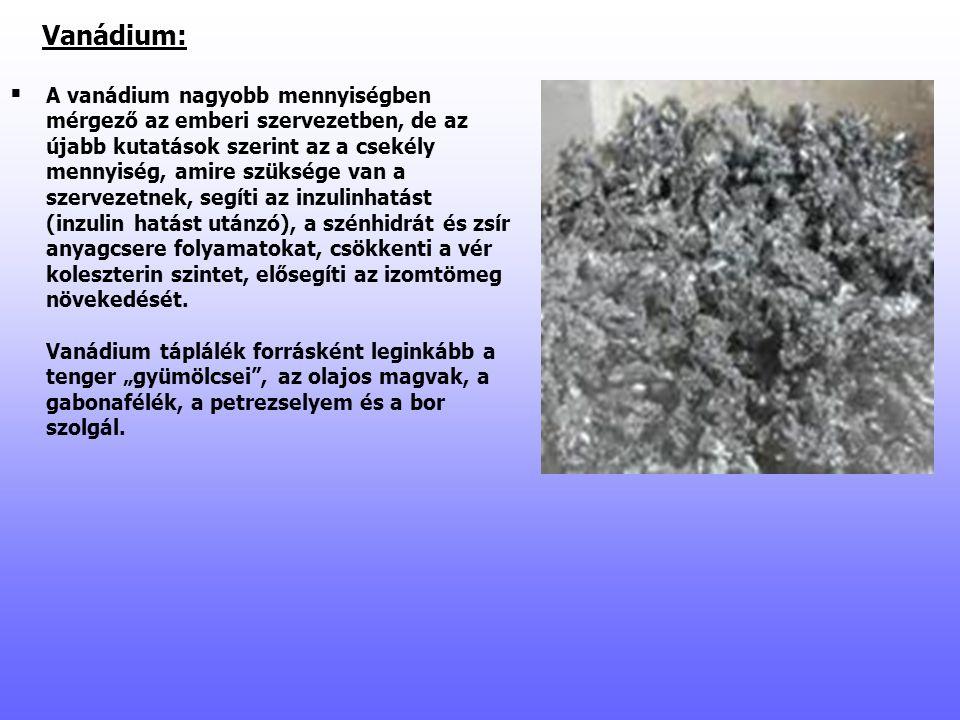 Vanádium:   A vanádium nagyobb mennyiségben mérgező az emberi szervezetben, de az újabb kutatások szerint az a csekély mennyiség, amire szüksége van