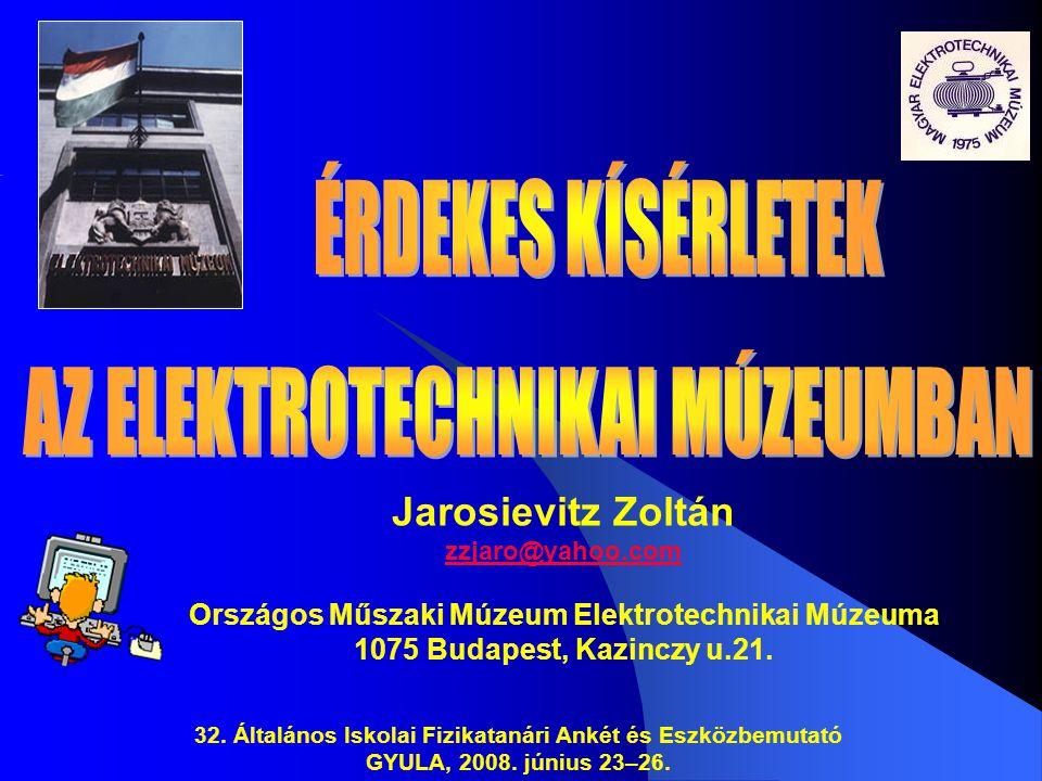 Jarosievitz Zoltán zzjaro@yahoo.com Országos Műszaki Múzeum Elektrotechnikai Múzeuma 1075 Budapest, Kazinczy u.21. 32. Általános Iskolai Fizikatanári