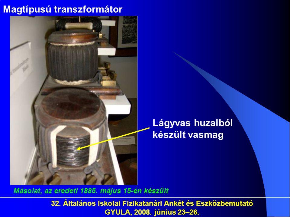 32. Általános Iskolai Fizikatanári Ankét és Eszközbemutató GYULA, 2008. június 23–26. Magtípusú transzformátor Másolat, az eredeti 1885. május 15-én k