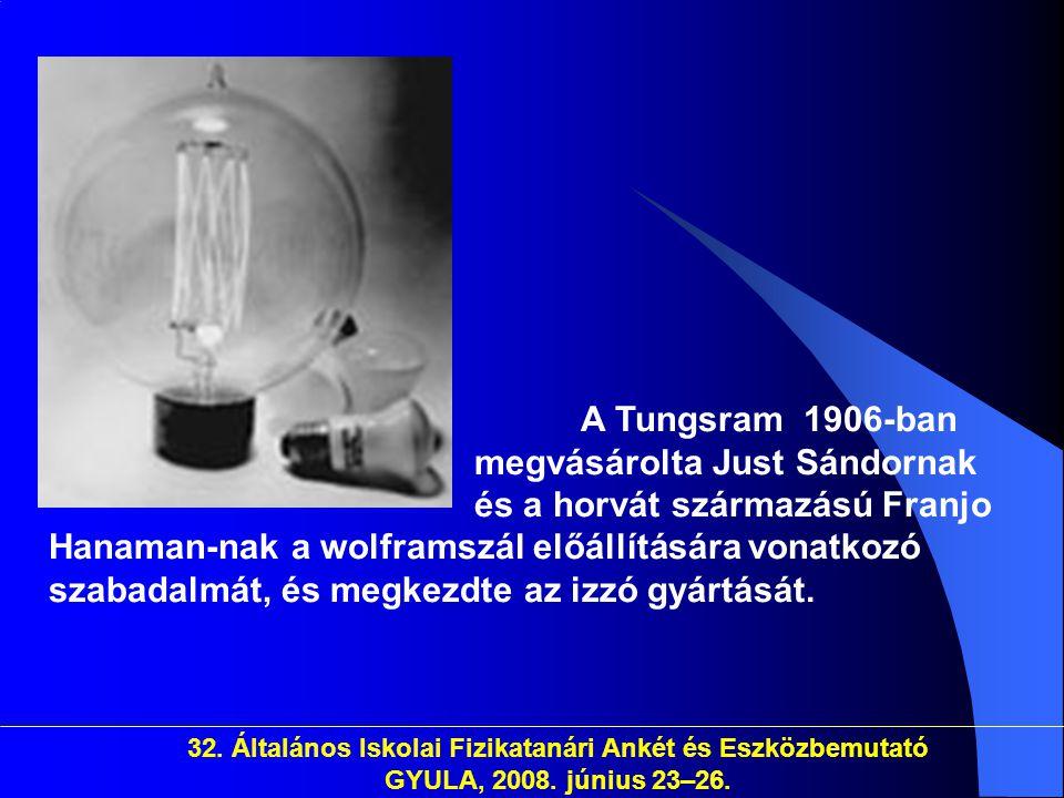 32. Általános Iskolai Fizikatanári Ankét és Eszközbemutató GYULA, 2008. június 23–26. A Tungsram 1906-ban megvásárolta Just Sándornak és a horvát szár