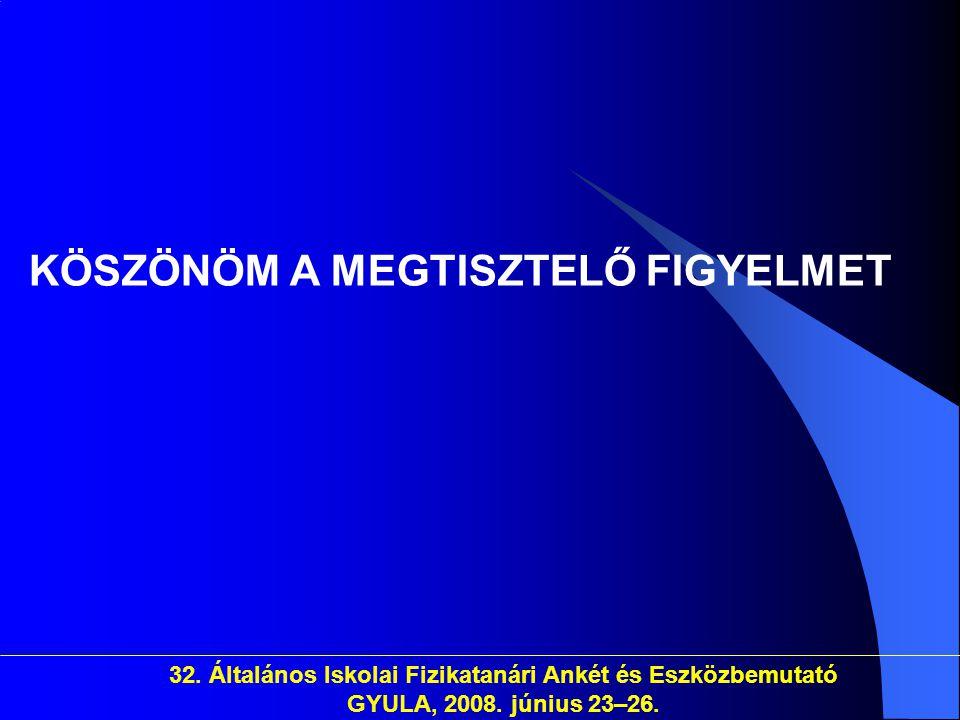32. Általános Iskolai Fizikatanári Ankét és Eszközbemutató GYULA, 2008. június 23–26. KÖSZÖNÖM A MEGTISZTELŐ FIGYELMET