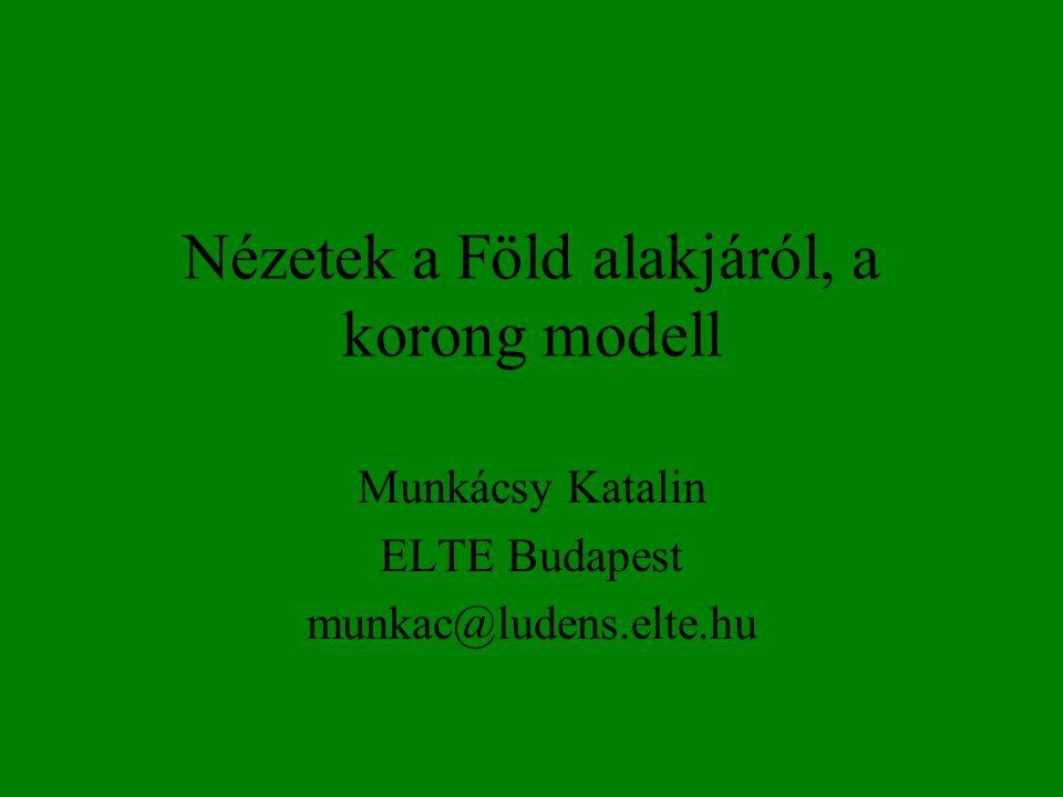 Nézetek a Föld alakjáról, a korong modell Munkácsy Katalin ELTE Budapest munkac@ludens.elte.hu