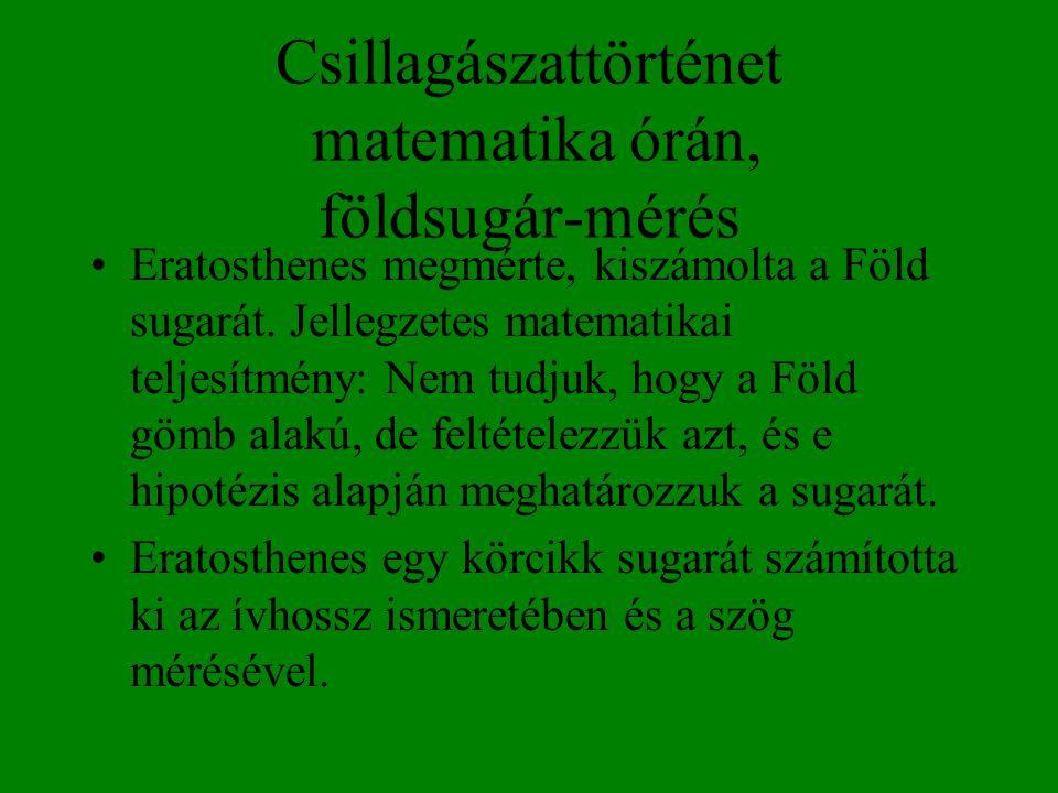 Csillagászattörténet matematika órán, földsugár-mérés •Eratosthenes megmérte, kiszámolta a Föld sugarát. Jellegzetes matematikai teljesítmény: Nem tud