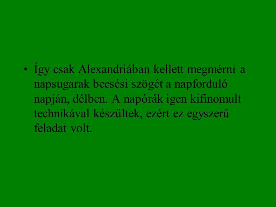 •Így csak Alexandriában kellett megmérni a napsugarak beesési szögét a napforduló napján, délben. A napórák igen kifinomult technikával készültek, ezé
