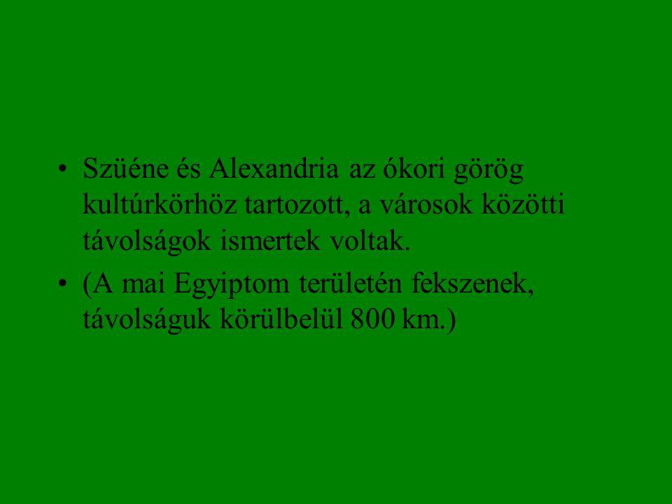 •Szüéne és Alexandria az ókori görög kultúrkörhöz tartozott, a városok közötti távolságok ismertek voltak. •(A mai Egyiptom területén fekszenek, távol