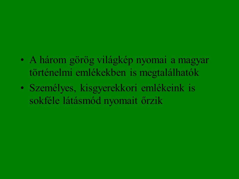 •A három görög világkép nyomai a magyar történelmi emlékekben is megtalálhatók •Személyes, kisgyerekkori emlékeink is sokféle látásmód nyomait őrzik