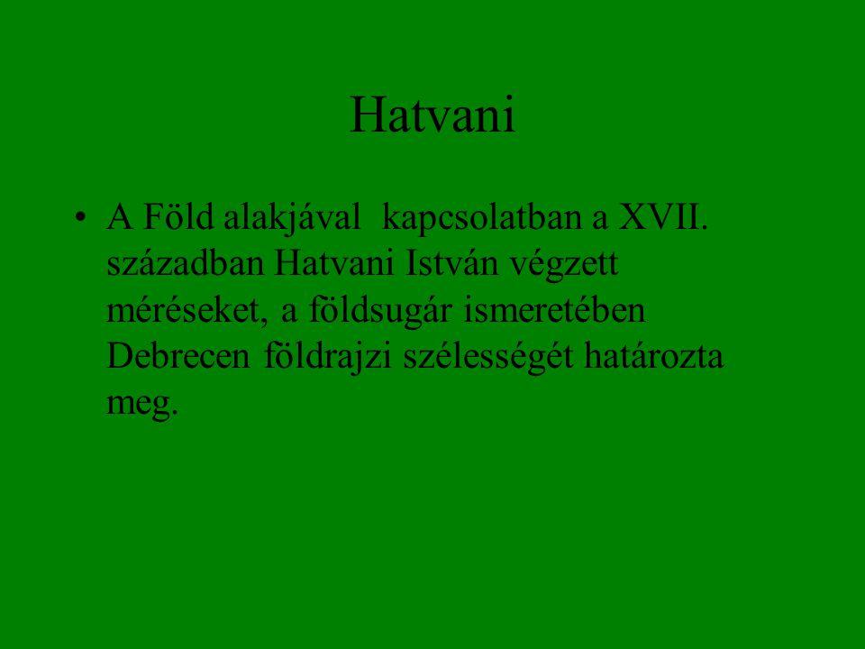 Hatvani •A Föld alakjával kapcsolatban a XVII. században Hatvani István végzett méréseket, a földsugár ismeretében Debrecen földrajzi szélességét hatá