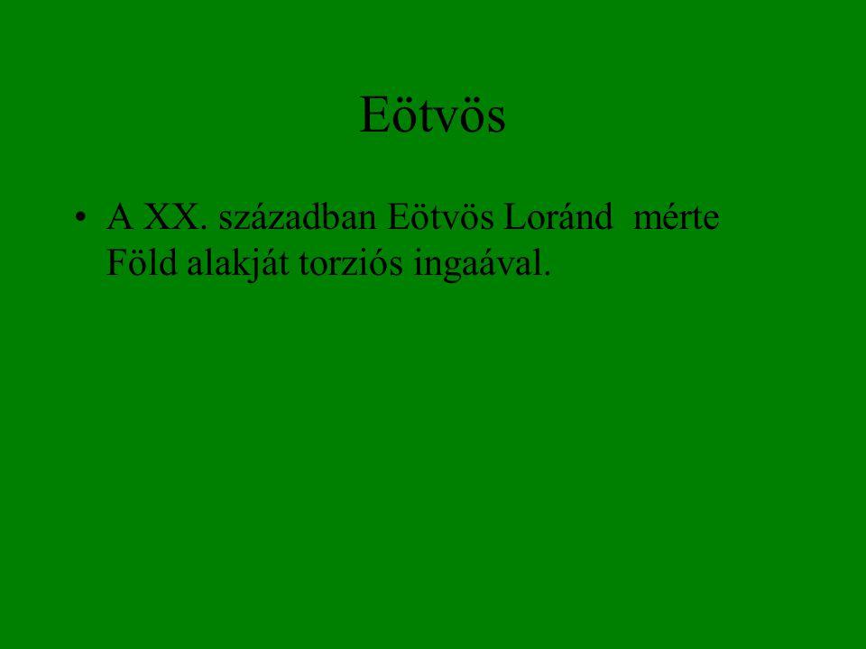 Eötvös •A XX. században Eötvös Loránd mérte Föld alakját torziós ingaával.
