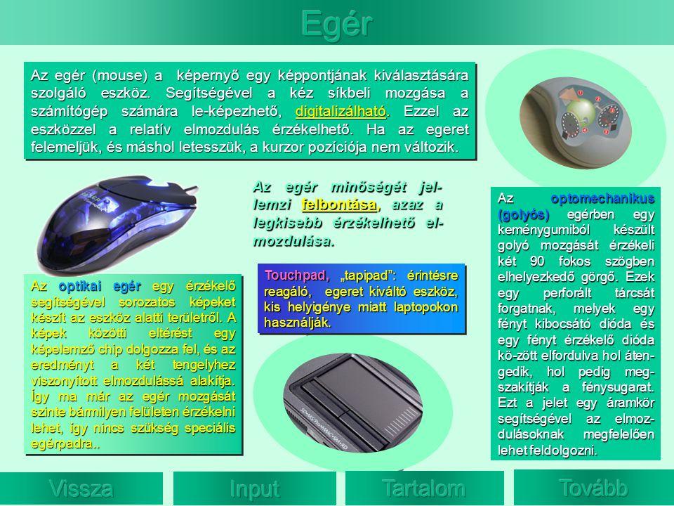 Az egér (mouse) a képernyő egy képpontjának kiválasztására szolgáló eszköz. Segítségével a kéz síkbeli mozgása a számítógép számára le-képezhető, digi